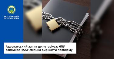 Адвокатський запит до нотаріуса: НПУ закликає НААУ спільно вирішити проблему