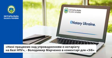 «Нині працюємо над упровадженням е-нотаріату на базі НПУ», – Володимир Марченко в коментарі для «ЗіБ»