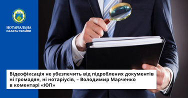 Відеофіксація не убезпечить від підроблених документів ні громадян, ні нотаріусів, – Володимир Марченко в коментарі «ЮП»