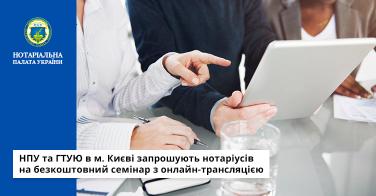НПУ та ГТУЮ в м. Києві запрошують нотаріусів на безкоштовний семінар з онлайн-трансляцією