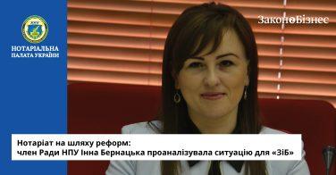 Нотаріат на шляху реформ: член Ради НПУ Інна Бернацька проаналізувала ситуацію для «ЗіБ»