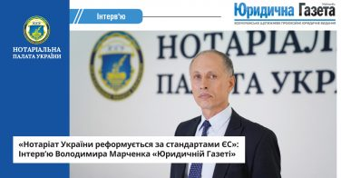 «Нотаріат України реформується за стандартами ЄС»: Інтерв'ю Володимира Марченка «Юридичній Газеті»